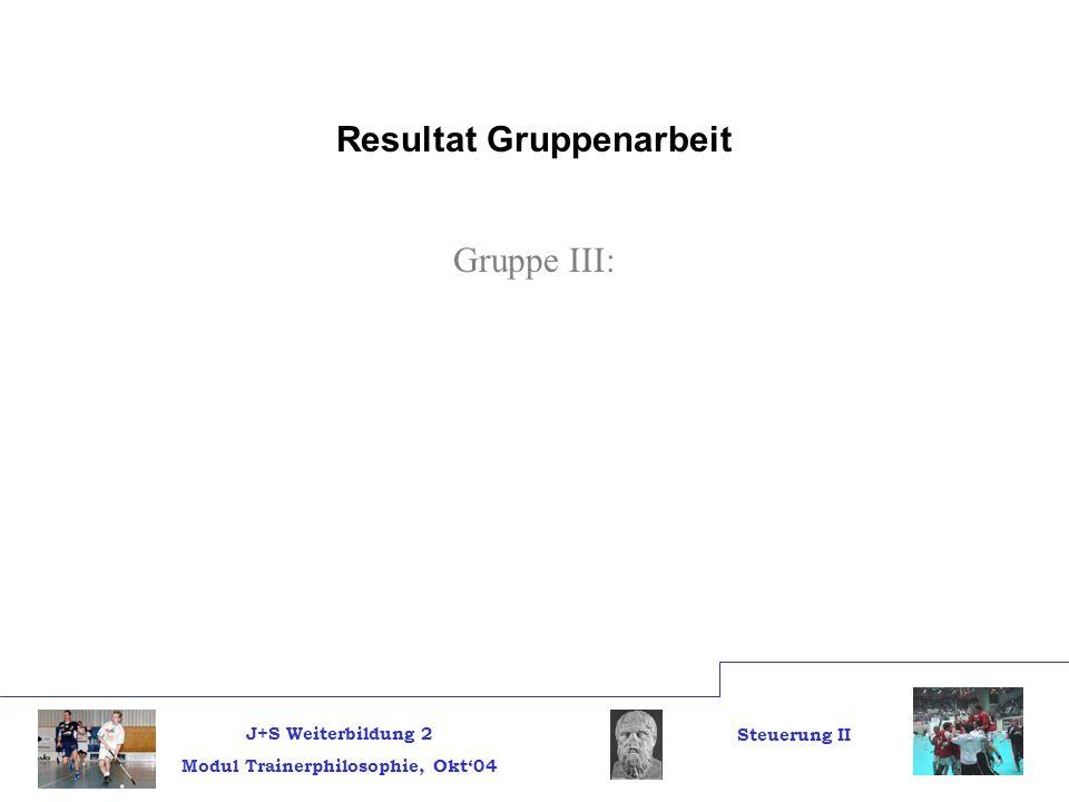 J+S Weiterbildung 2 Modul Trainerphilosophie, Okt04 Steuerung II Resultat Gruppenarbeit Gruppe III: