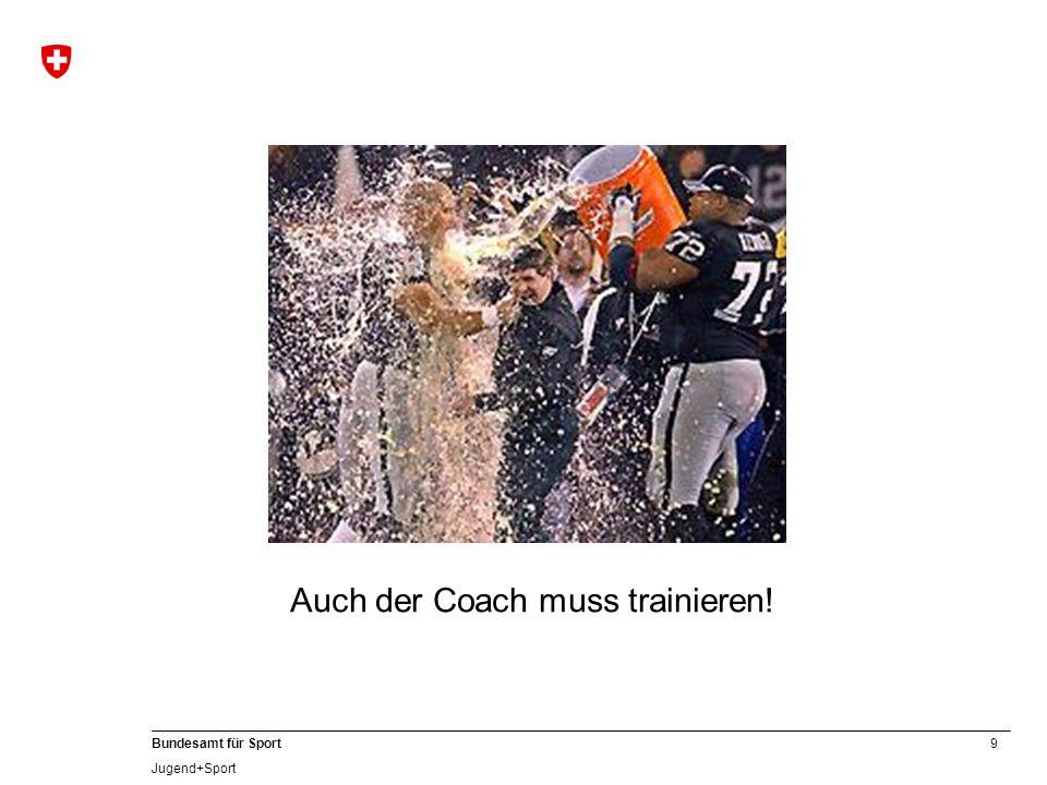 9 Bundesamt für Sport Jugend+Sport Auch der Coach muss trainieren!