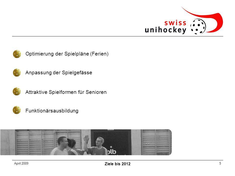 April 2009 Ziele bis 2012 5 Optimierung der Spielpläne (Ferien) Anpassung der Spielgefässe Attraktive Spielformen für Senioren Funktionärsausbildung