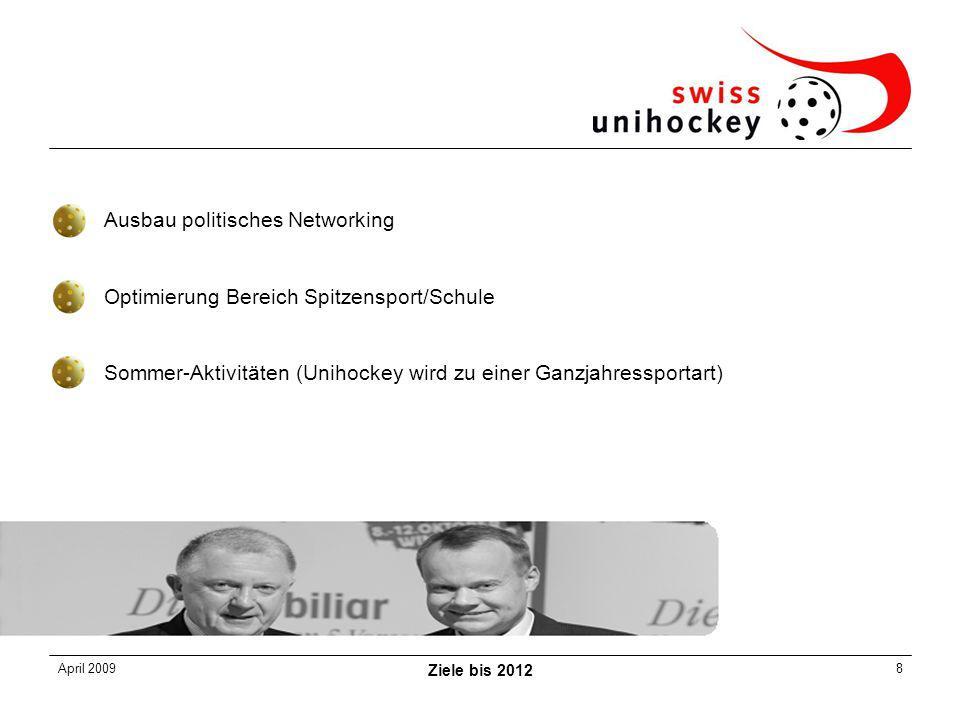 April 2009 Ziele bis 2012 8 Ausbau politisches Networking Optimierung Bereich Spitzensport/Schule Sommer-Aktivitäten (Unihockey wird zu einer Ganzjahressportart)