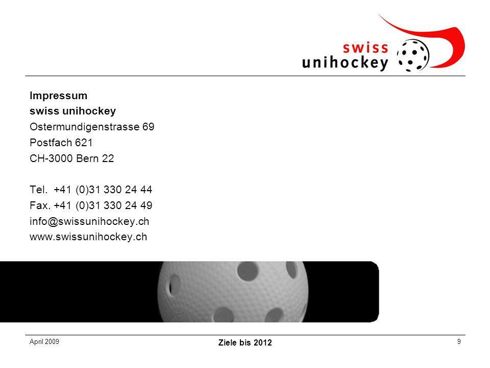 April 2009 Ziele bis 2012 9 Impressum swiss unihockey Ostermundigenstrasse 69 Postfach 621 CH-3000 Bern 22 Tel.