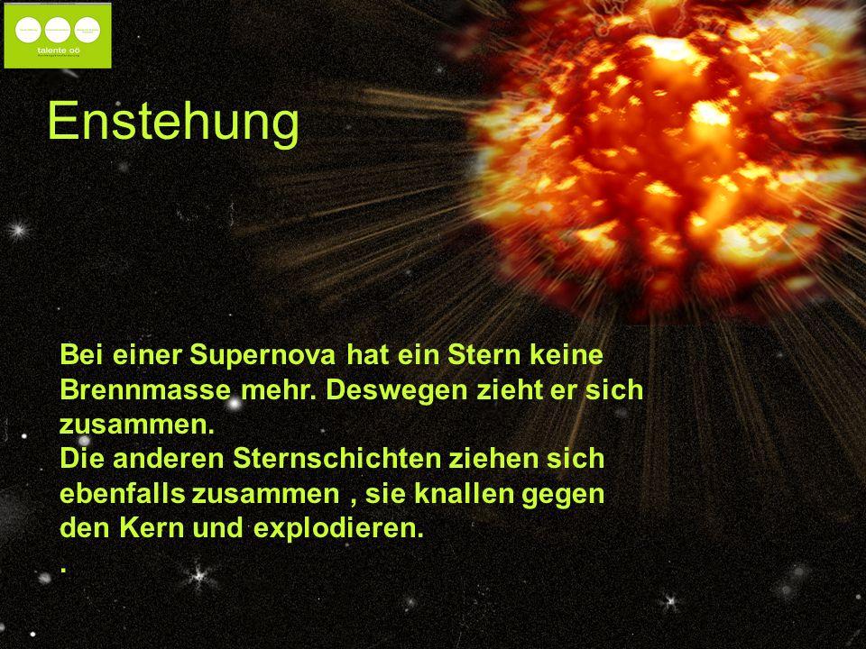Enstehung Bei einer Supernova hat ein Stern keine Brennmasse mehr.