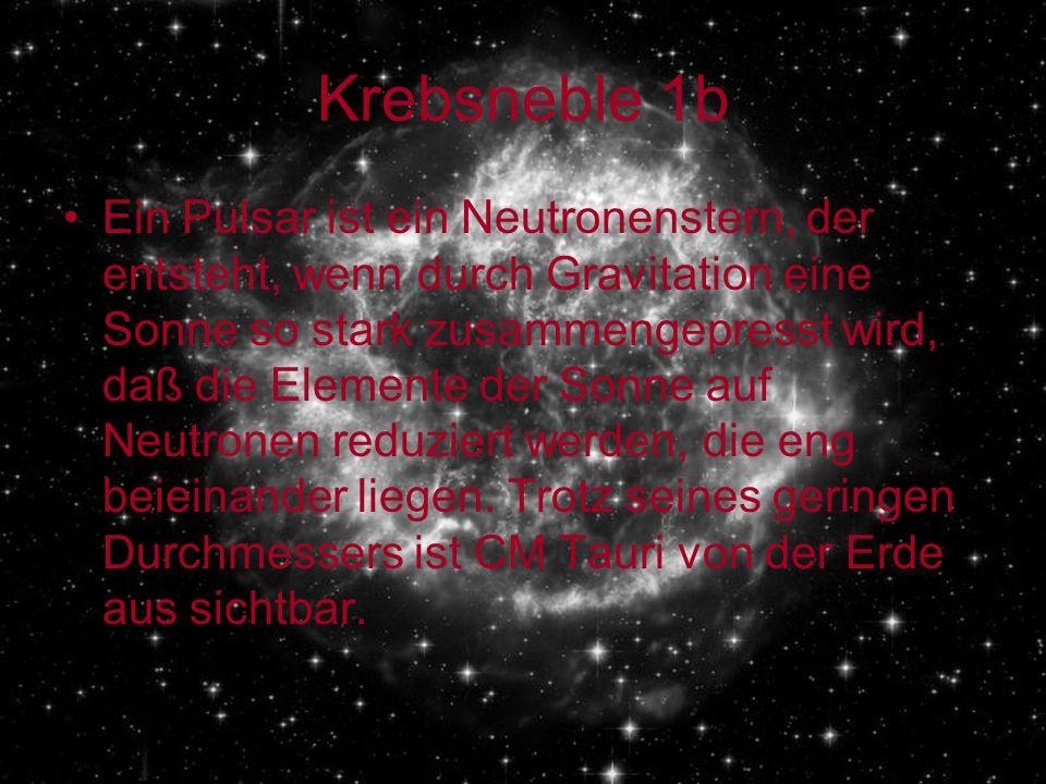 Krebsneble 1b Ein Pulsar ist ein Neutronenstern, der entsteht, wenn durch Gravitation eine Sonne so stark zusammengepresst wird, daß die Elemente der Sonne auf Neutronen reduziert werden, die eng beieinander liegen.
