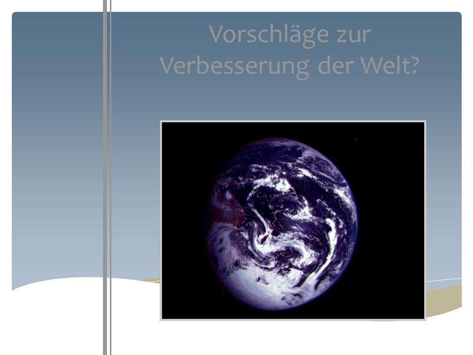 Vorschläge zur Verbesserung der Welt?