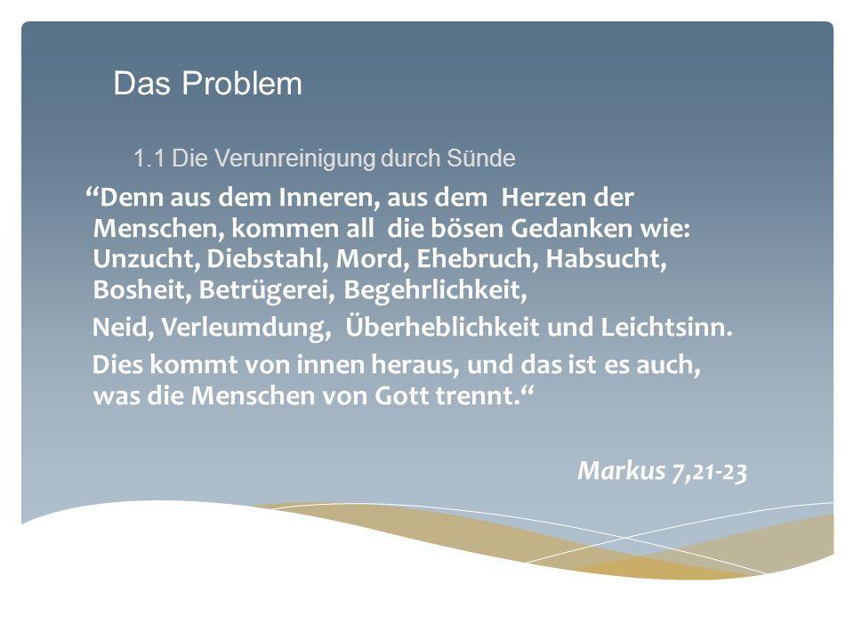Das Problem 1.1 Die Verunreinigung durch Sünde Denn aus dem Inneren, aus dem Herzen der Menschen, kommen all die bösen Gedanken wie: Unzucht, Diebstah