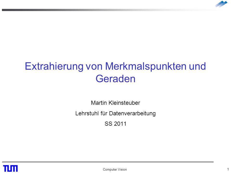 Computer Vision 1 Extrahierung von Merkmalspunkten und Geraden Martin Kleinsteuber Lehrstuhl für Datenverarbeitung SS 2011