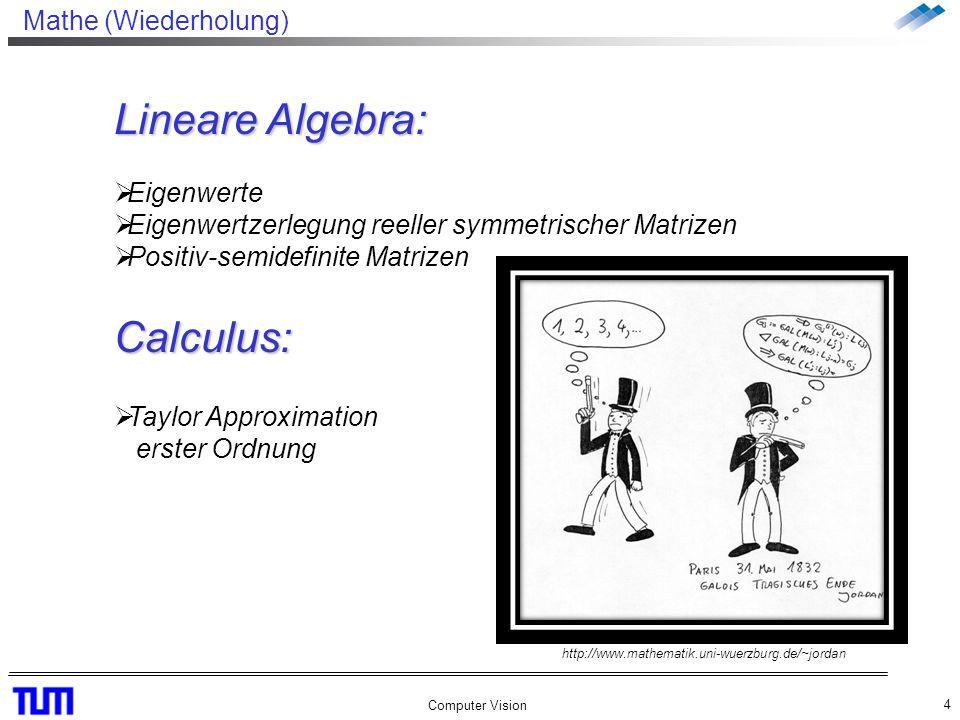 Mathe (Wiederholung) Computer Vision 4 Lineare Algebra: Eigenwerte Eigenwertzerlegung reeller symmetrischer Matrizen Positiv-semidefinite MatrizenCalculus: Taylor Approximation erster Ordnung http://www.mathematik.uni-wuerzburg.de/~jordan