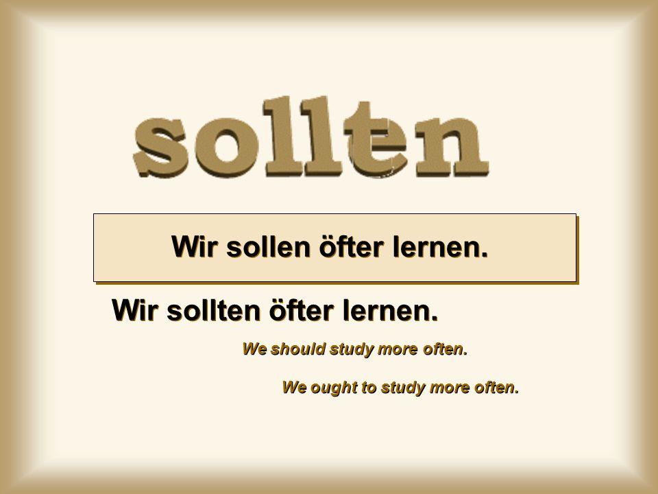 Wir sollen öfter lernen. We ought to study more often. Wir sollten öfter lernen. We should study more often.