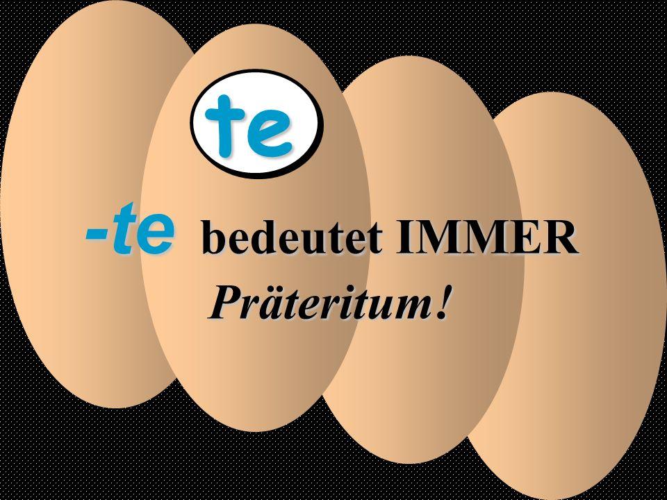 te -te bedeutet IMMER Präteritum!