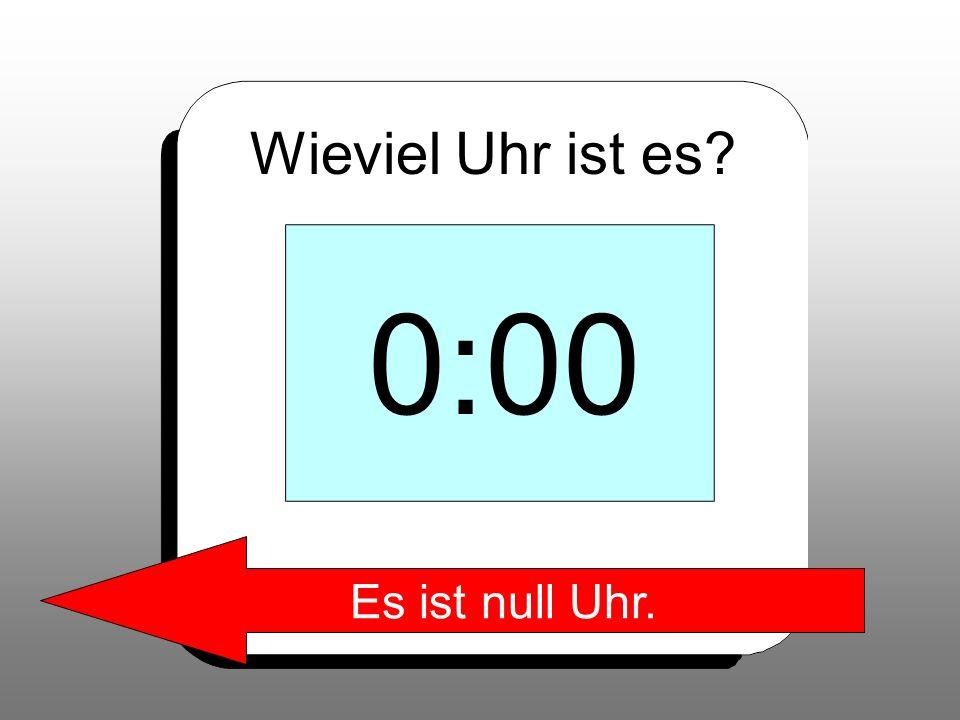 Wieviel Uhr ist es? 0:00 Es ist null Uhr.