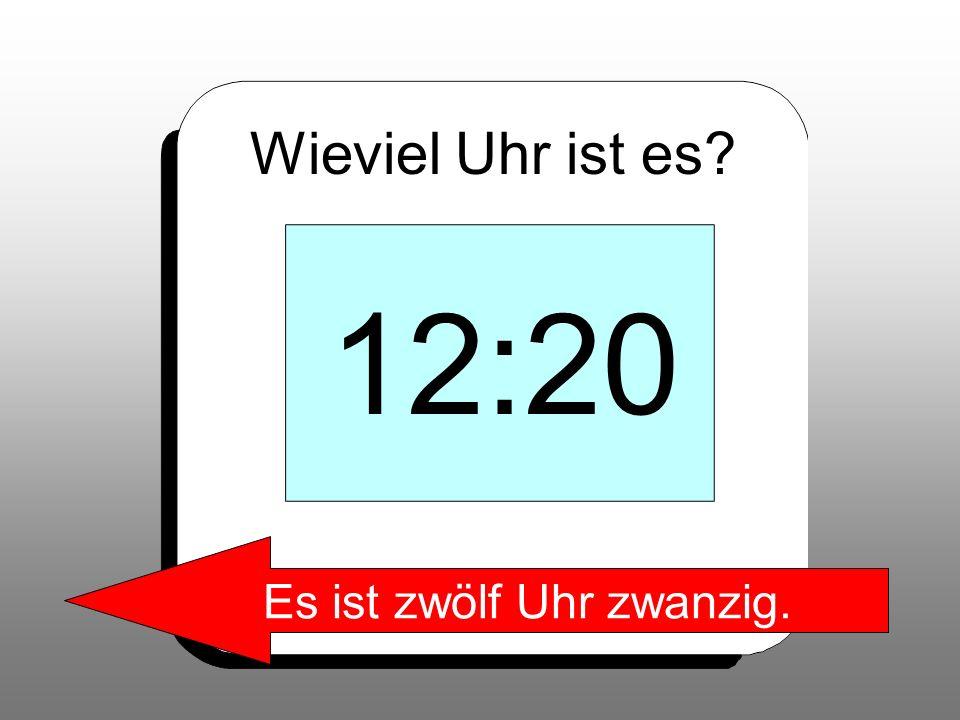 Wieviel Uhr ist es? 12:20 Es ist zwölf Uhr zwanzig.