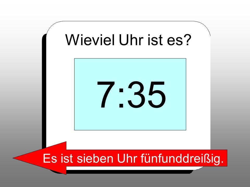 Wieviel Uhr ist es? 7:35 Es ist sieben Uhr fünfunddreißig.