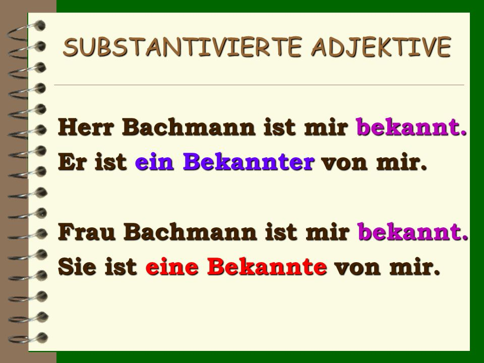 SUBSTANTIVIERTE ADJEKTIVE Herr Bachmann ist mir bekannt. Er ist ein Bekannter von mir. Frau Bachmann ist mir bekannt. Sie ist eine Bekannte von mir.
