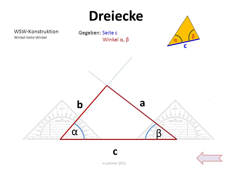 Dreiecke WSW-Konstruktion Winkel-Seite-Winkel Gegeben: Seite c Winkel α, β c a b c α β α β m.palmer 2011