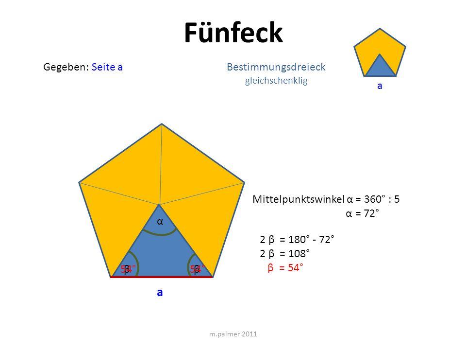 Fünfeck Gegeben: Seite a m.palmer 2011 a Bestimmungsdreieck gleichschenklig α Mittelpunktswinkel α = 360° : 5 α = 72° ββ 2 β = 180° - 72° 2 β = 108° β