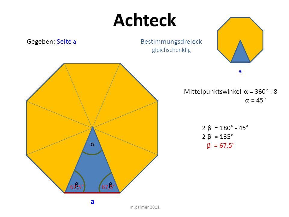 Achteck Gegeben: Seite a m.palmer 2011 a Bestimmungsdreieck gleichschenklig α Mittelpunktswinkel α = 360° : 8 α = 45° ββ 2 β = 180° - 45° 2 β = 135° β