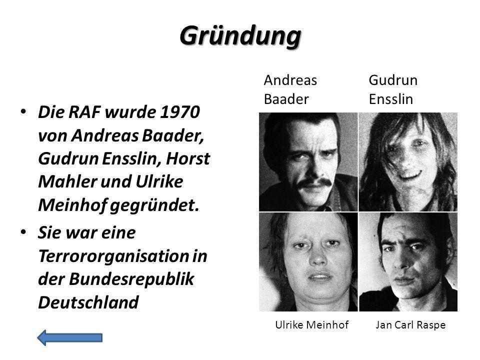 Gründung Die RAF wurde 1970 von Andreas Baader, Gudrun Ensslin, Horst Mahler und Ulrike Meinhof gegründet.