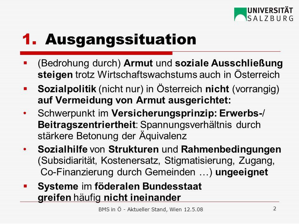 BMS in Ö - Aktueller Stand, Wien 12.5.08 3 2.Neuer Ansatz durch Regierungsübereinkommen Verknüpfung der bestehenden Systeme Ergänzung um bedarfssichernde Elemente Erhöhung Ausgleichszulagen-Richtsatz in Pensionsversicherung (Orientierung an EU-SILC: 60% des Median-Äquivalenzeinkommens) auf 747, 14x/Jahr Mindestlohn: für Vollbeschäftigung 1000, 14x/Jahr Bundesweite BMS durch Bund-Länder-Vereinbarung Einheitliche Mindeststandards für Sozialhilfe Einbeziehung BezieherInnen in Krankenversicherung stärkere Mindestsicherung in Arbeitslosenversicherung, Arbeitsmarktservice (AMS) als Anlaufstelle Erfassung der working poor: Steuerreform?