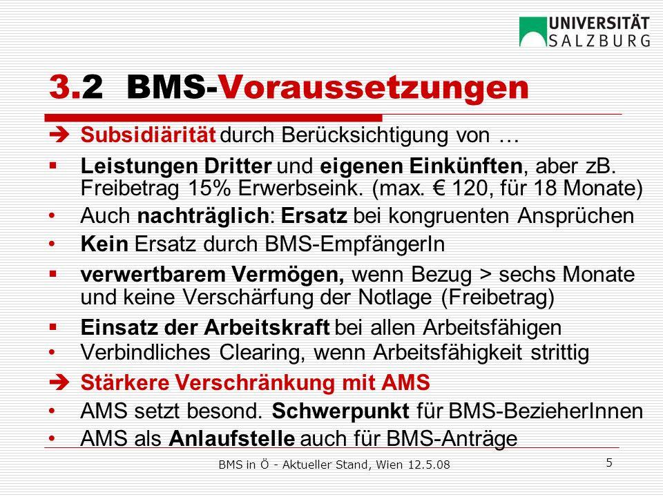 BMS in Ö - Aktueller Stand, Wien 12.5.08 6 3.3 BMS-Leistungen Mindeststandard: AZL-RS netto, jährliche Anpassung Äquivalenzrelationen wie EU-SILC: Mindestbeträge Alleinstehend/AlleinerzieherIn: 100% (= 708,90) Paar: 2 x 75% (= 1.063,35) jede/r weitere Erwachsene: 50% (= 354,45) Kinder: 18% (= 127,60), ab 4.