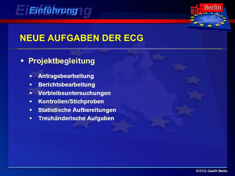© ECG GmbH Berlin NEUE AUFGABEN DER ECG Antragsbearbeitung Berichtsbearbeitung Verbleibsuntersuchungen Kontrollen/Stichproben Statistische Aufbereitungen Treuhänderische Aufgaben Projektbegleitung Einführung