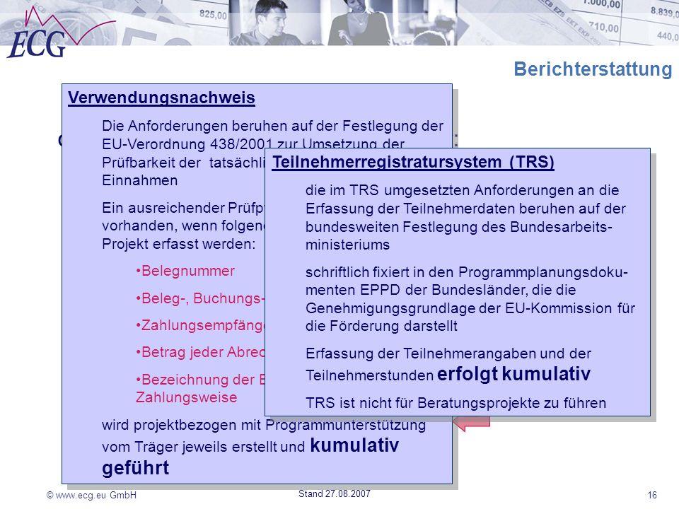 © www.ecg.eu GmbH16 Stand 27.08.2007 Berichterstattung die Berichterstattung gibt Auskunft über: Verwendung der bewilligten Fördermittel (Einnahmen un