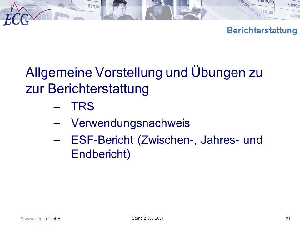 © www.ecg.eu GmbH21 Stand 27.08.2007 Berichterstattung Allgemeine Vorstellung und Übungen zu zur Berichterstattung –TRS –Verwendungsnachweis –ESF-Beri