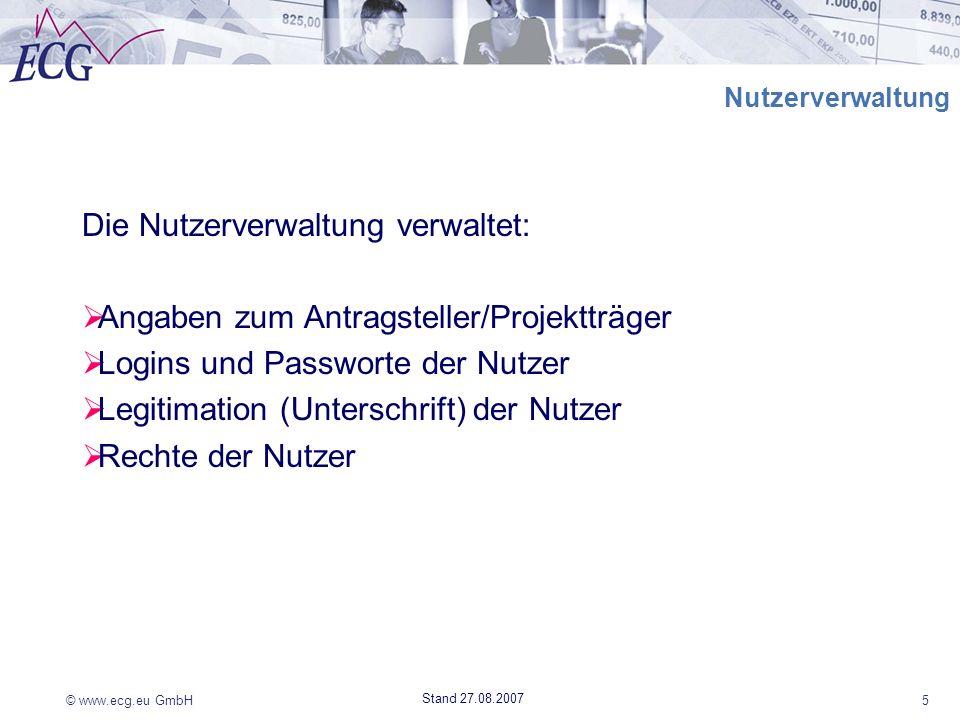 © www.ecg.eu GmbH5 Stand 27.08.2007 Nutzerverwaltung Die Nutzerverwaltung verwaltet: Angaben zum Antragsteller/Projektträger Logins und Passworte der