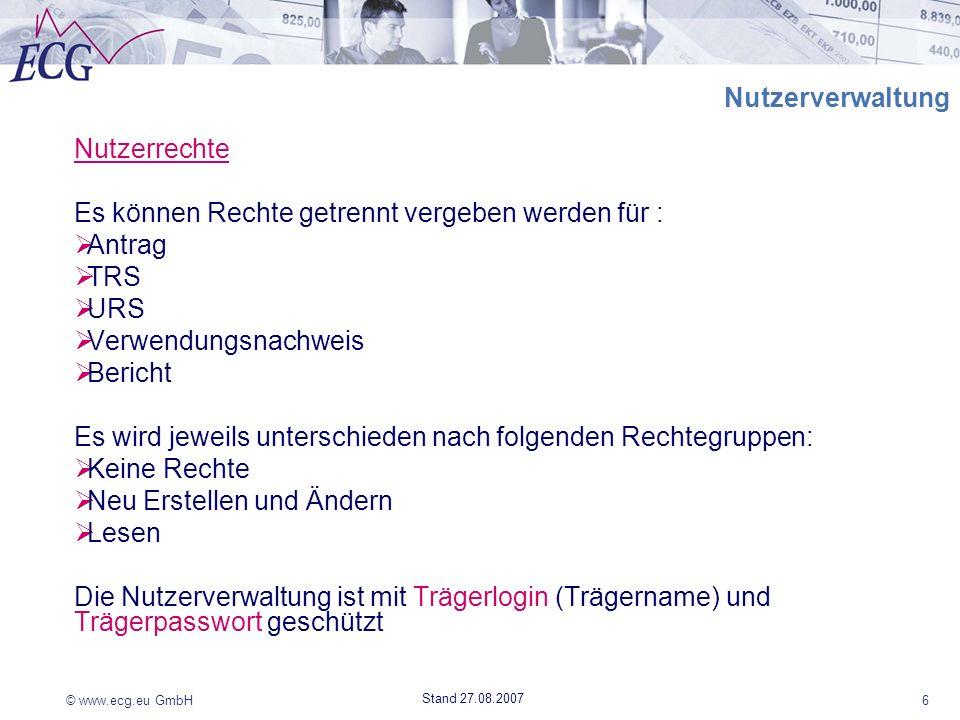 © www.ecg.eu GmbH6 Stand 27.08.2007 Nutzerverwaltung Nutzerrechte Es können Rechte getrennt vergeben werden für : Antrag TRS URS Verwendungsnachweis B