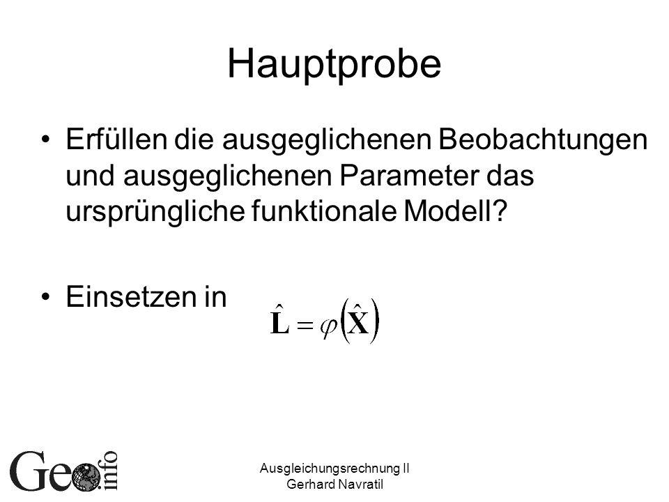 Ausgleichungsrechnung II Gerhard Navratil Hauptprobe Erfüllen die ausgeglichenen Beobachtungen und ausgeglichenen Parameter das ursprüngliche funktion