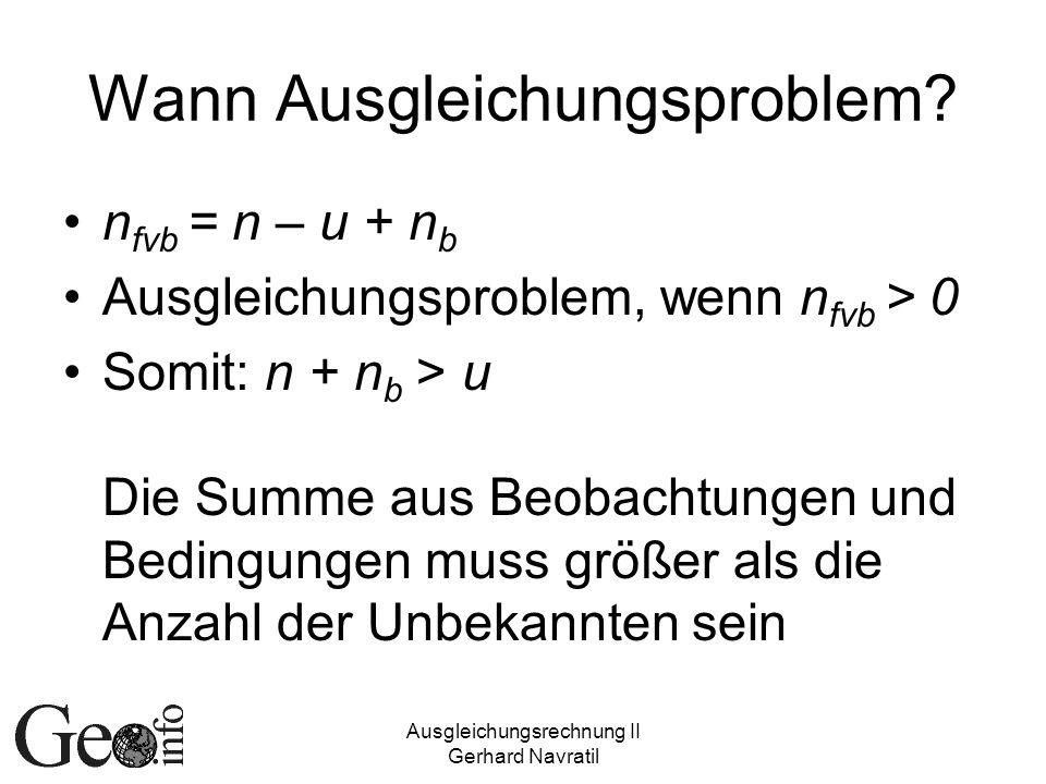 Ausgleichungsrechnung II Gerhard Navratil Wann Ausgleichungsproblem? n fvb = n – u + n b Ausgleichungsproblem, wenn n fvb > 0 Somit: n + n b > u Die S