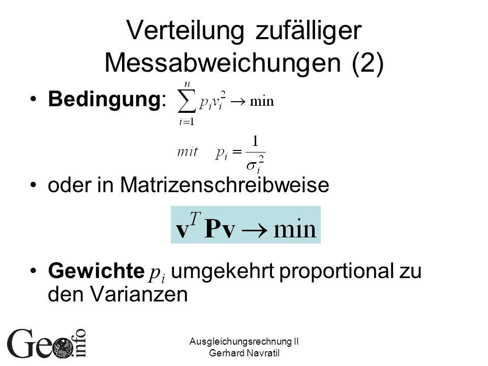 Ausgleichungsrechnung II Gerhard Navratil Verteilung zufälliger Messabweichungen (2) Bedingung: oder in Matrizenschreibweise Gewichte p i umgekehrt pr