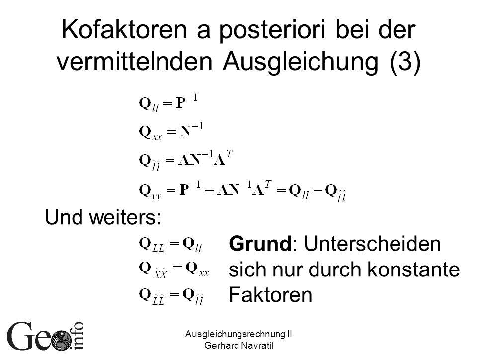 Ausgleichungsrechnung II Gerhard Navratil Kofaktoren a posteriori bei der vermittelnden Ausgleichung (3) Und weiters: Grund: Unterscheiden sich nur du