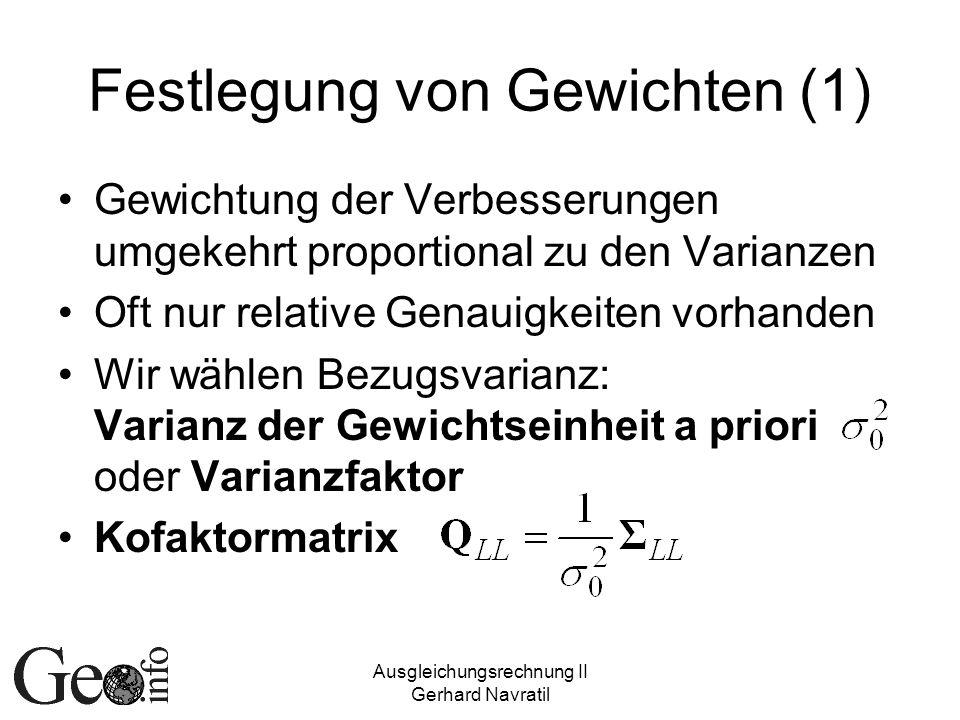 Ausgleichungsrechnung II Gerhard Navratil Festlegung von Gewichten (1) Gewichtung der Verbesserungen umgekehrt proportional zu den Varianzen Oft nur r