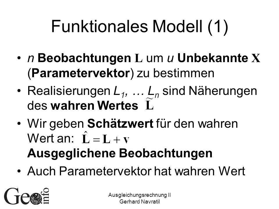 Ausgleichungsrechnung II Gerhard Navratil Funktionales Modell (1) n Beobachtungen L um u Unbekannte X (Parametervektor) zu bestimmen Realisierungen L