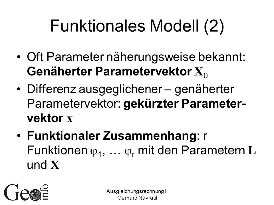 Ausgleichungsrechnung II Gerhard Navratil Funktionales Modell (2) Oft Parameter näherungsweise bekannt: Genäherter Parametervektor X 0 Differenz ausge