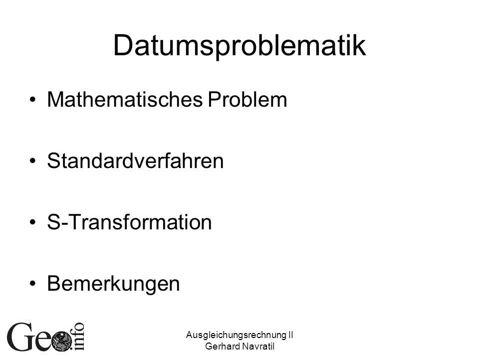 Ausgleichungsrechnung II Gerhard Navratil Datumsproblematik Mathematisches Problem Standardverfahren S-Transformation Bemerkungen