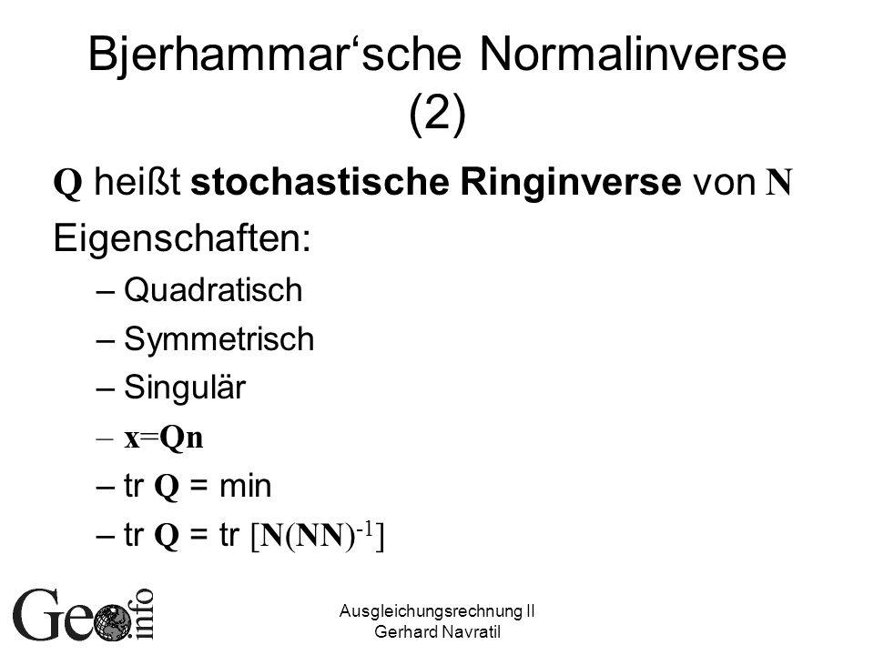 Ausgleichungsrechnung II Gerhard Navratil Bjerhammarsche Normalinverse (2) Q heißt stochastische Ringinverse von N Eigenschaften: –Quadratisch –Symmetrisch –Singulär –x=Qn –tr Q = min –tr Q = tr [N(NN) -1 ]