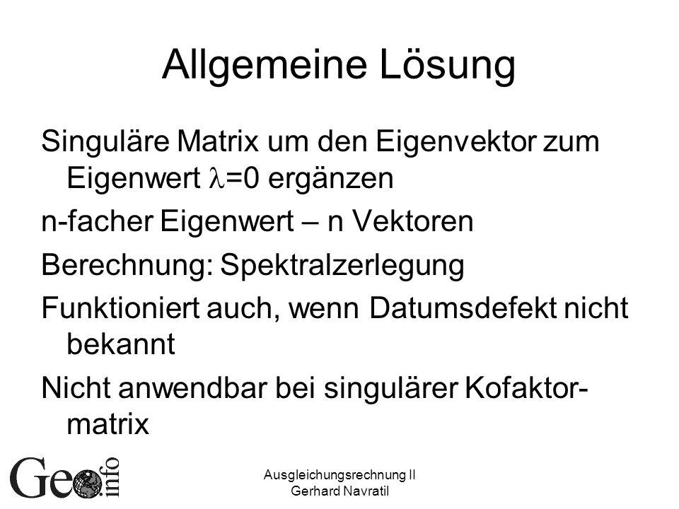 Ausgleichungsrechnung II Gerhard Navratil Allgemeine Lösung Singuläre Matrix um den Eigenvektor zum Eigenwert =0 ergänzen n-facher Eigenwert – n Vekto