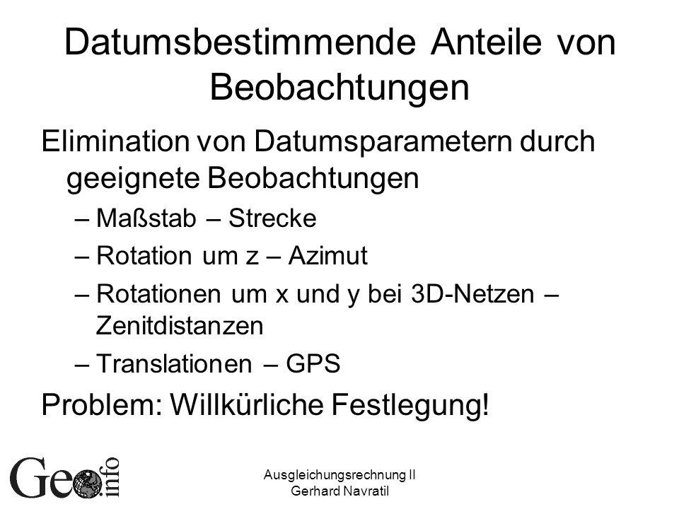 Ausgleichungsrechnung II Gerhard Navratil Datumsbestimmende Anteile von Beobachtungen Elimination von Datumsparametern durch geeignete Beobachtungen –Maßstab – Strecke –Rotation um z – Azimut –Rotationen um x und y bei 3D-Netzen – Zenitdistanzen –Translationen – GPS Problem: Willkürliche Festlegung!