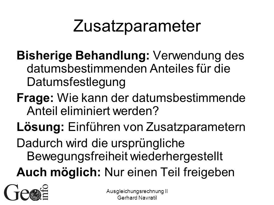 Ausgleichungsrechnung II Gerhard Navratil Zusatzparameter Bisherige Behandlung: Verwendung des datumsbestimmenden Anteiles für die Datumsfestlegung Fr