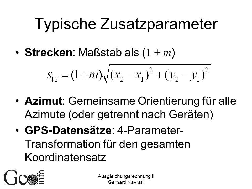Ausgleichungsrechnung II Gerhard Navratil Typische Zusatzparameter Strecken: Maßstab als ( 1 + m ) Azimut: Gemeinsame Orientierung für alle Azimute (oder getrennt nach Geräten) GPS-Datensätze: 4-Parameter- Transformation für den gesamten Koordinatensatz