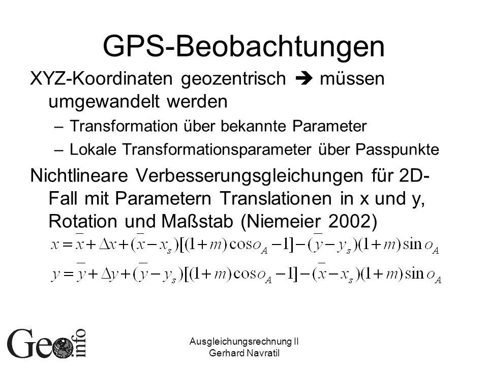 Ausgleichungsrechnung II Gerhard Navratil GPS-Beobachtungen XYZ-Koordinaten geozentrisch müssen umgewandelt werden –Transformation über bekannte Parameter –Lokale Transformationsparameter über Passpunkte Nichtlineare Verbesserungsgleichungen für 2D- Fall mit Parametern Translationen in x und y, Rotation und Maßstab (Niemeier 2002)