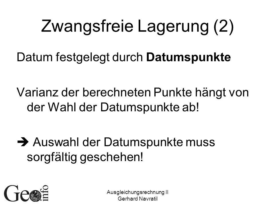 Ausgleichungsrechnung II Gerhard Navratil Zwangsfreie Lagerung (2) Datum festgelegt durch Datumspunkte Varianz der berechneten Punkte hängt von der Wahl der Datumspunkte ab.