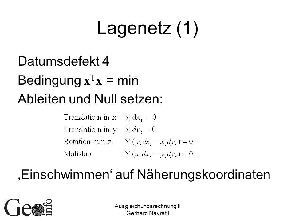 Ausgleichungsrechnung II Gerhard Navratil Lagenetz (1) Datumsdefekt 4 Bedingung x T x = min Ableiten und Null setzen: Einschwimmen auf Näherungskoordinaten