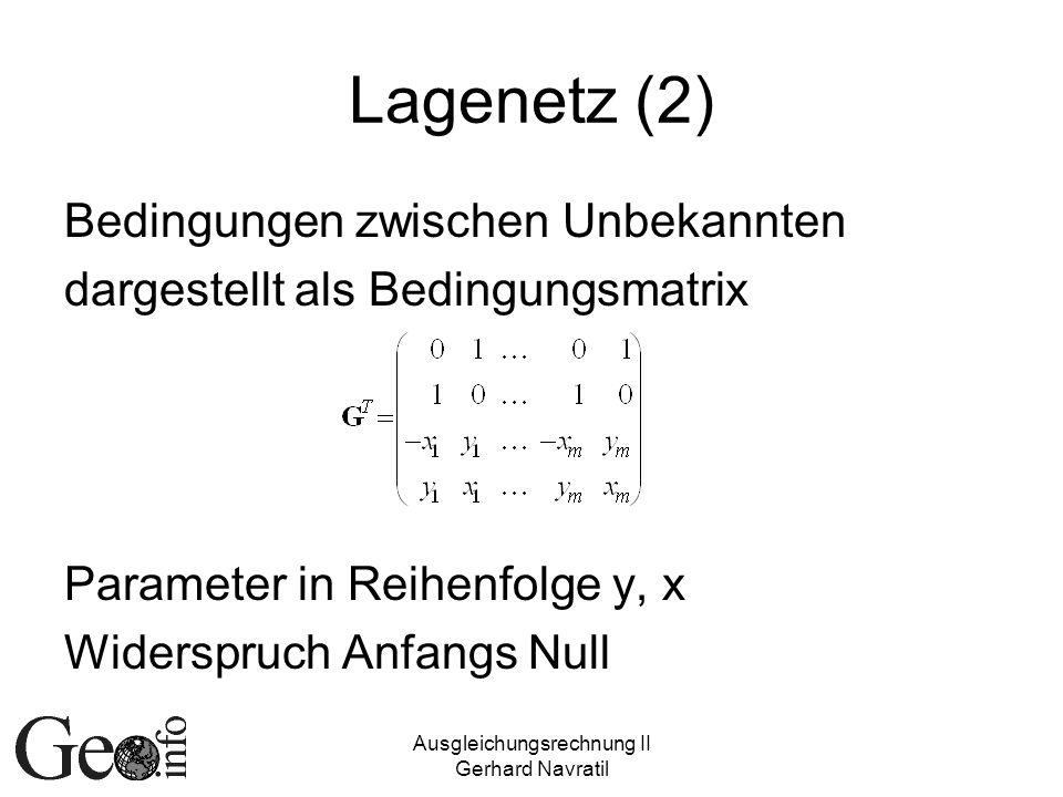 Ausgleichungsrechnung II Gerhard Navratil Lagenetz (2) Bedingungen zwischen Unbekannten dargestellt als Bedingungsmatrix Parameter in Reihenfolge y, x Widerspruch Anfangs Null