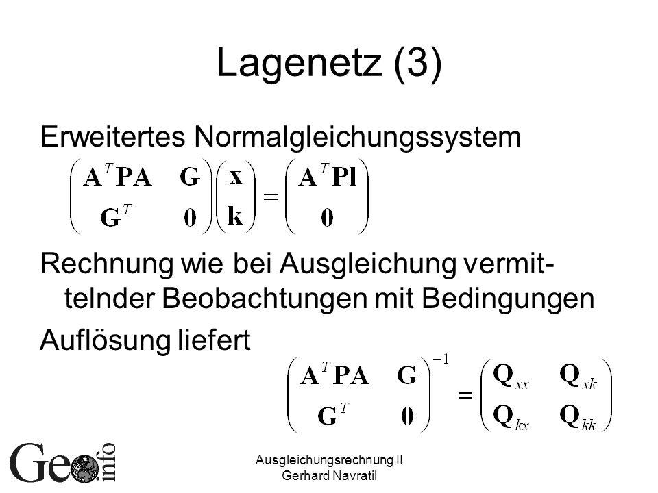 Ausgleichungsrechnung II Gerhard Navratil Lagenetz (3) Erweitertes Normalgleichungssystem Rechnung wie bei Ausgleichung vermit- telnder Beobachtungen mit Bedingungen Auflösung liefert