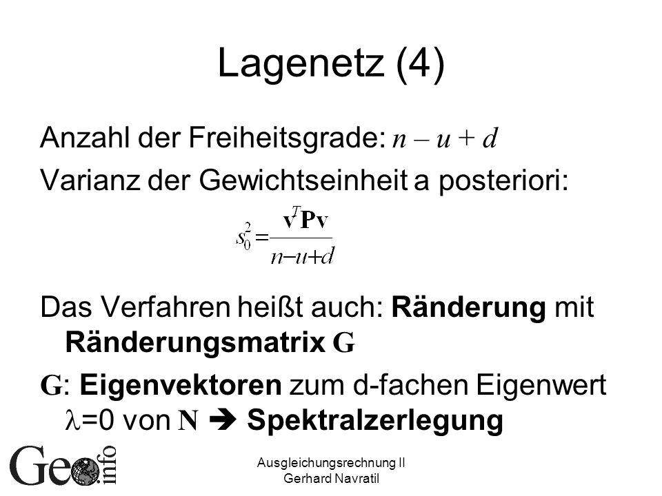 Ausgleichungsrechnung II Gerhard Navratil Lagenetz (4) Anzahl der Freiheitsgrade: n – u + d Varianz der Gewichtseinheit a posteriori: Das Verfahren heißt auch: Ränderung mit Ränderungsmatrix G G : Eigenvektoren zum d-fachen Eigenwert =0 von N Spektralzerlegung