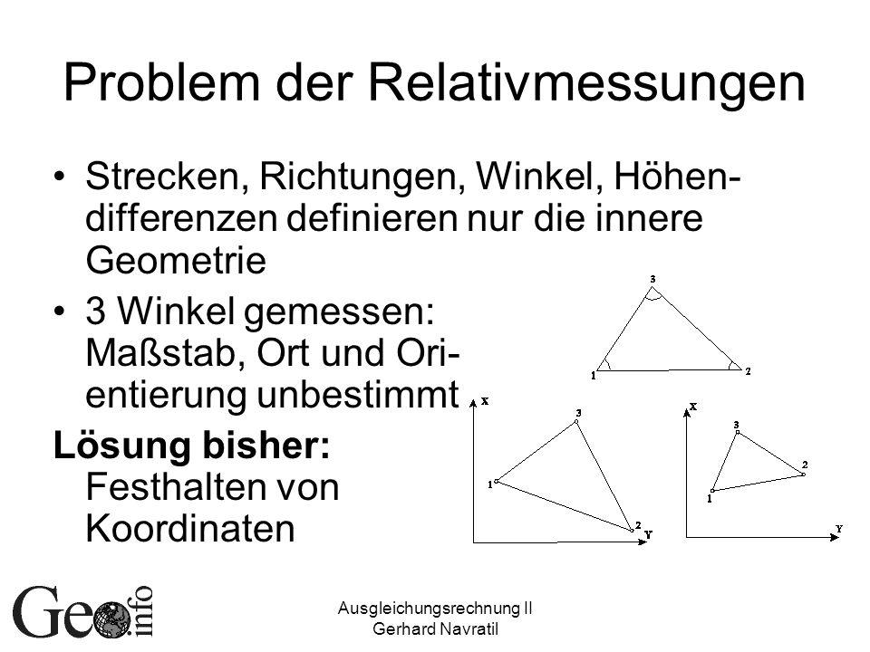 Ausgleichungsrechnung II Gerhard Navratil Problem der Relativmessungen Strecken, Richtungen, Winkel, Höhen- differenzen definieren nur die innere Geometrie 3 Winkel gemessen: Maßstab, Ort und Ori- entierung unbestimmt Lösung bisher: Festhalten von Koordinaten