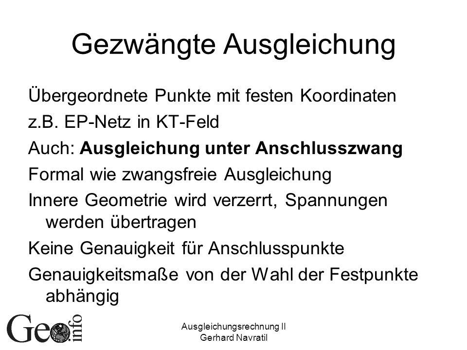 Ausgleichungsrechnung II Gerhard Navratil Gezwängte Ausgleichung Übergeordnete Punkte mit festen Koordinaten z.B. EP-Netz in KT-Feld Auch: Ausgleichun