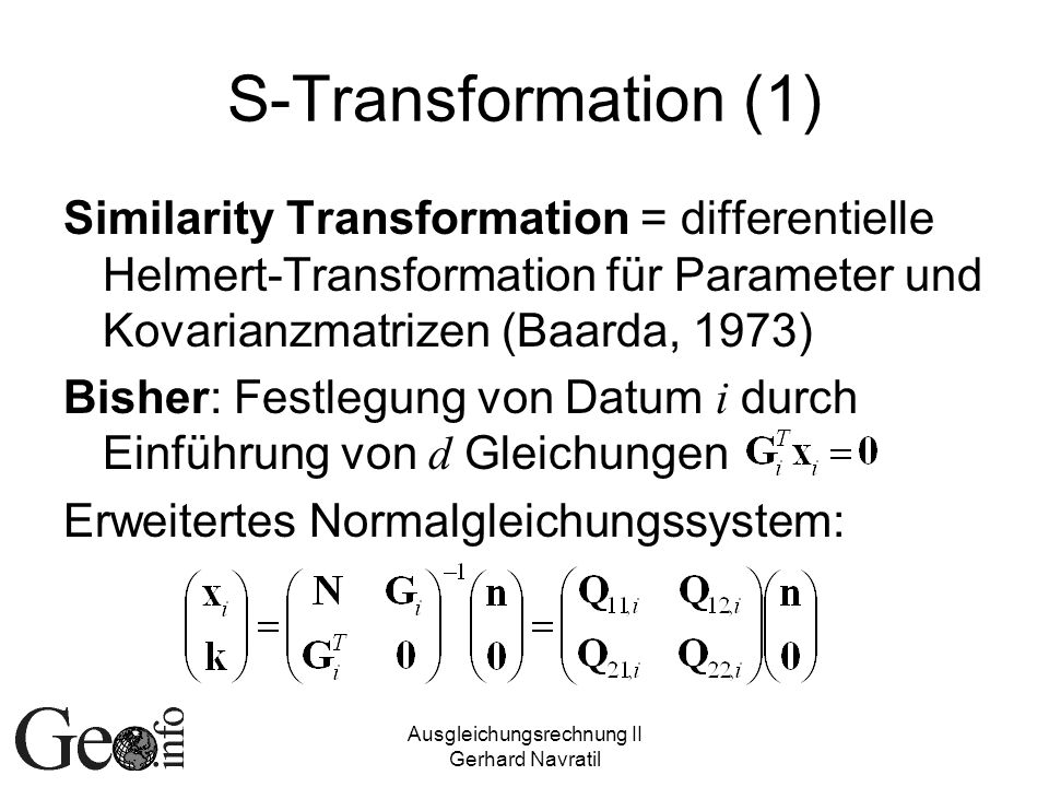 Ausgleichungsrechnung II Gerhard Navratil S-Transformation (1) Similarity Transformation = differentielle Helmert-Transformation für Parameter und Kov
